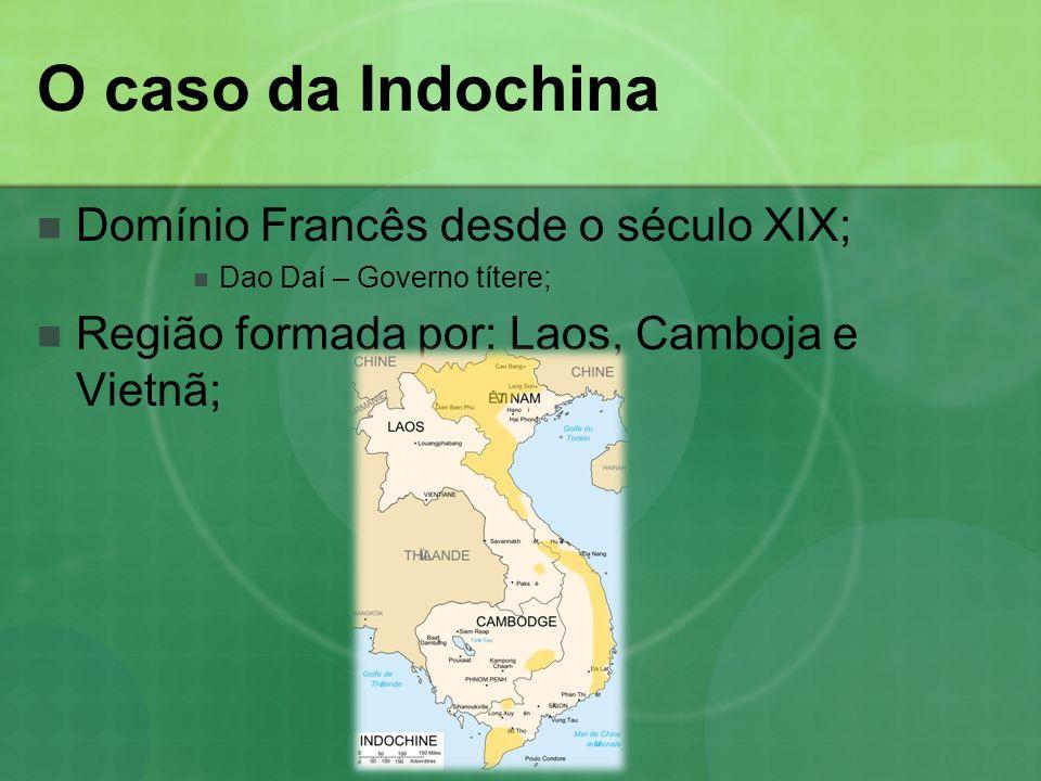 O caso da Indochina Domínio Francês desde o século XIX; Dao Daí – Governo títere; Região formada por: Laos, Camboja e Vietnã;