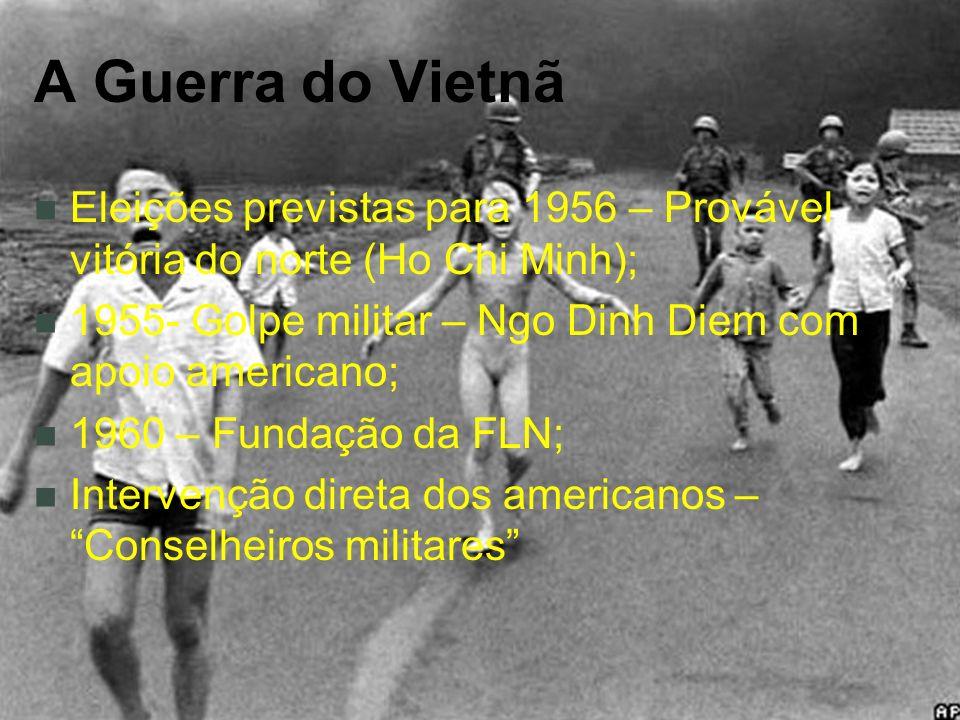 A Guerra do Vietnã Eleições previstas para 1956 – Provável vitória do norte (Ho Chi Minh); 1955- Golpe militar – Ngo Dinh Diem com apoio americano; 1960 – Fundação da FLN; Intervenção direta dos americanos – Conselheiros militares