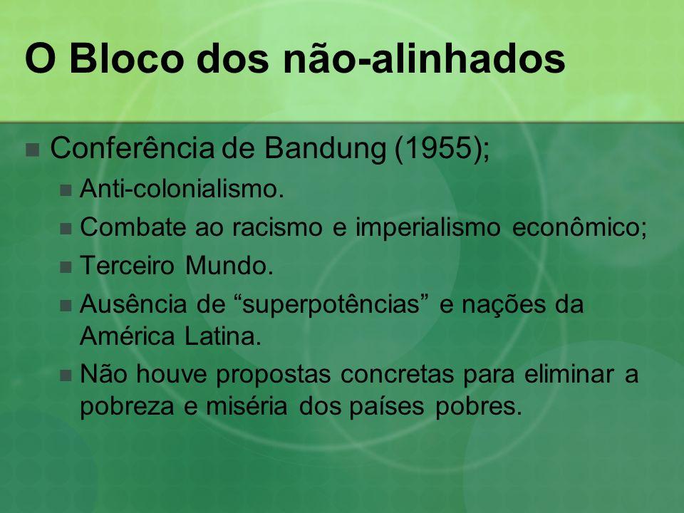 O Bloco dos não-alinhados Conferência de Bandung (1955); Anti-colonialismo. Combate ao racismo e imperialismo econômico; Terceiro Mundo. Ausência de s