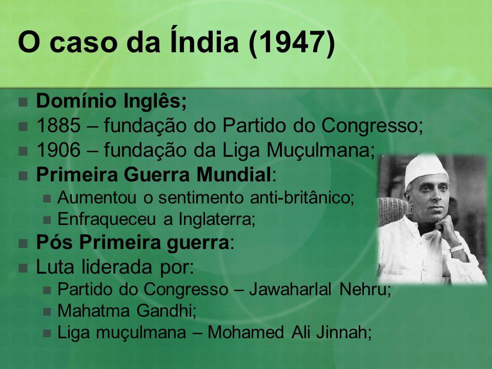 O caso da Índia (1947) Domínio Inglês; 1885 – fundação do Partido do Congresso; 1906 – fundação da Liga Muçulmana; Primeira Guerra Mundial: Aumentou o sentimento anti-britânico; Enfraqueceu a Inglaterra; Pós Primeira guerra: Luta liderada por: Partido do Congresso – Jawaharlal Nehru; Mahatma Gandhi; Liga muçulmana – Mohamed Ali Jinnah;
