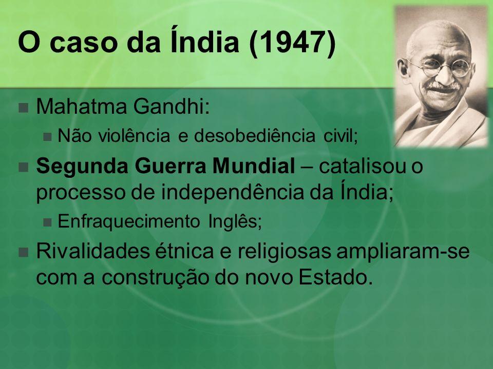 O caso da Índia (1947) Mahatma Gandhi: Não violência e desobediência civil; Segunda Guerra Mundial – catalisou o processo de independência da Índia; Enfraquecimento Inglês; Rivalidades étnica e religiosas ampliaram-se com a construção do novo Estado.