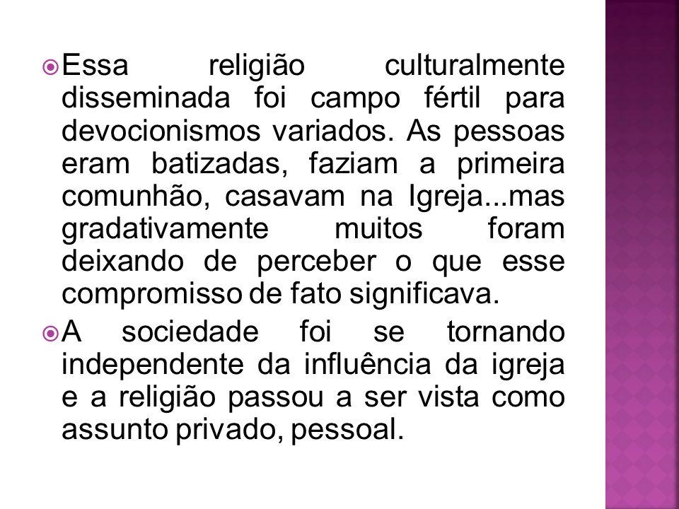 Essa religião culturalmente disseminada foi campo fértil para devocionismos variados. As pessoas eram batizadas, faziam a primeira comunhão, casavam n