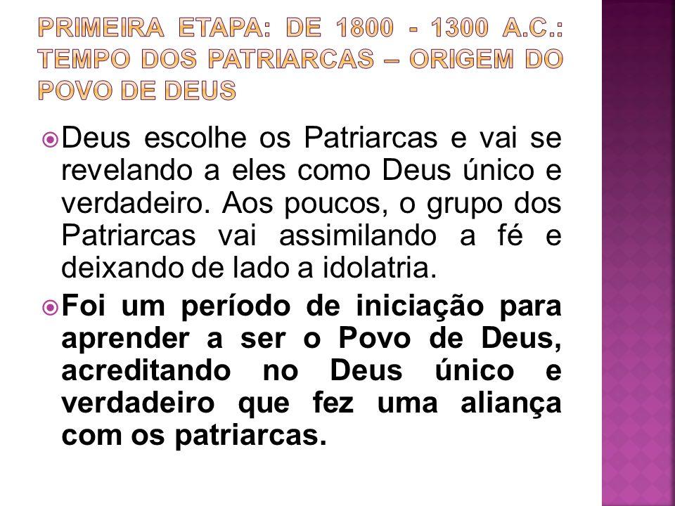 Deus escolhe os Patriarcas e vai se revelando a eles como Deus único e verdadeiro. Aos poucos, o grupo dos Patriarcas vai assimilando a fé e deixando
