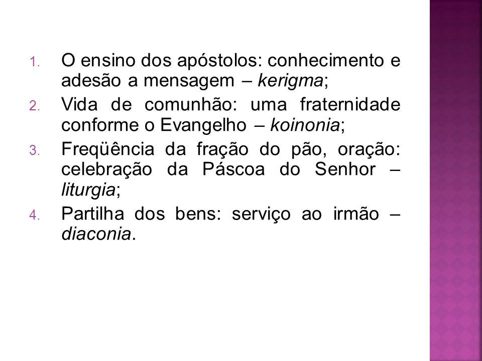 1. O ensino dos apóstolos: conhecimento e adesão a mensagem – kerigma; 2. Vida de comunhão: uma fraternidade conforme o Evangelho – koinonia; 3. Freqü