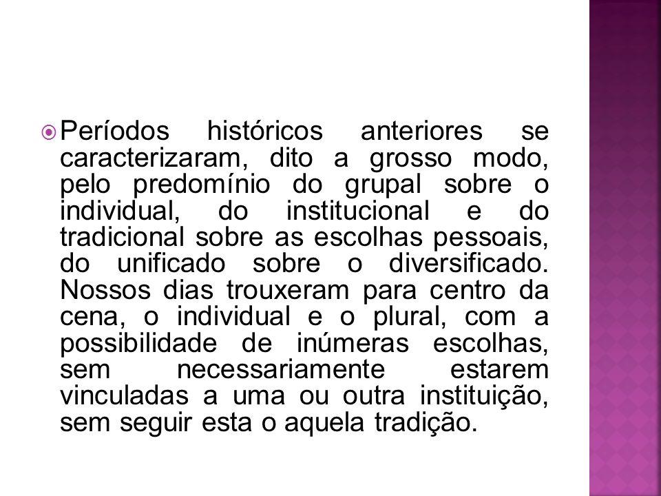 Períodos históricos anteriores se caracterizaram, dito a grosso modo, pelo predomínio do grupal sobre o individual, do institucional e do tradicional