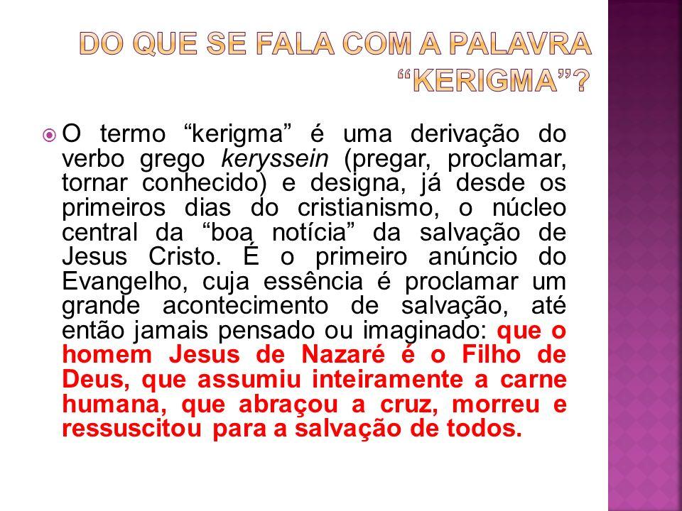 O termo kerigma é uma derivação do verbo grego keryssein (pregar, proclamar, tornar conhecido) e designa, já desde os primeiros dias do cristianismo,