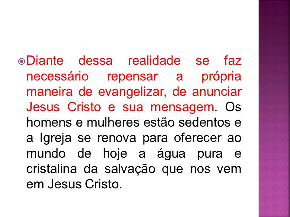 Diante dessa realidade se faz necessário repensar a própria maneira de evangelizar, de anunciar Jesus Cristo e sua mensagem. Os homens e mulheres estã