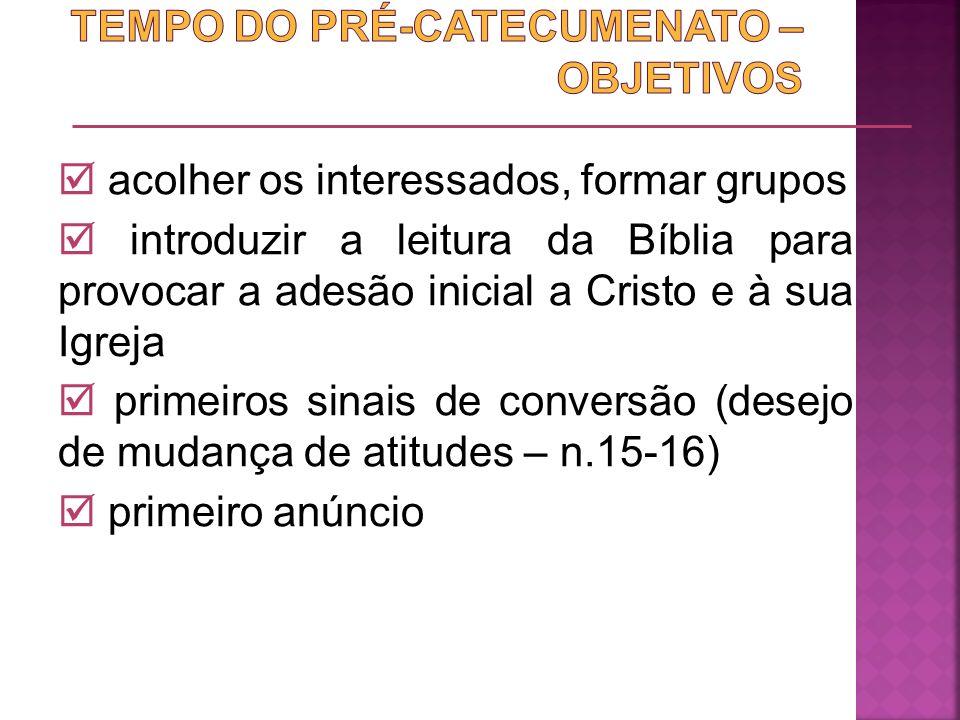 acolher os interessados, formar grupos introduzir a leitura da Bíblia para provocar a adesão inicial a Cristo e à sua Igreja primeiros sinais de conve