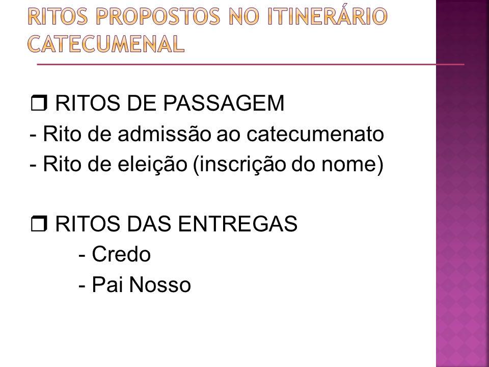 RITOS DE PASSAGEM - Rito de admissão ao catecumenato - Rito de eleição (inscrição do nome) RITOS DAS ENTREGAS - Credo - Pai Nosso