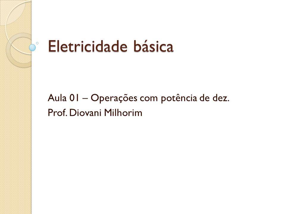 Eletricidade básica Aula 01 – Operações com potência de dez. Prof. Diovani Milhorim