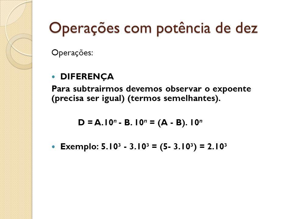 Operações com potência de dez Operações: DIFERENÇA Para subtrairmos devemos observar o expoente (precisa ser igual) (termos semelhantes). D = A.10 n -