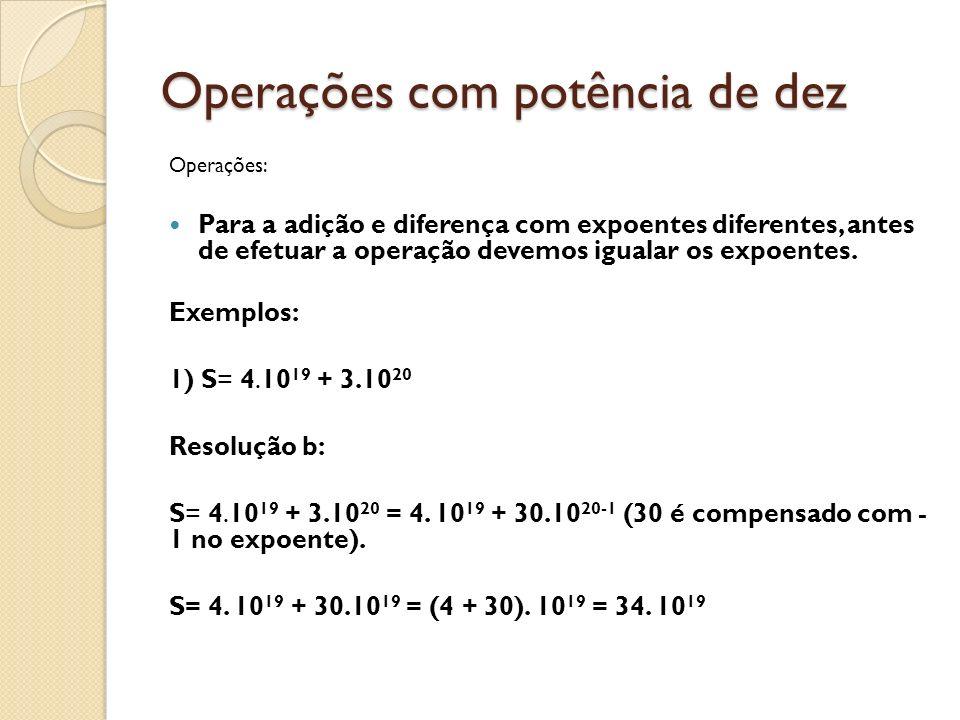 Operações com potência de dez Operações: Para a adição e diferença com expoentes diferentes, antes de efetuar a operação devemos igualar os expoentes.