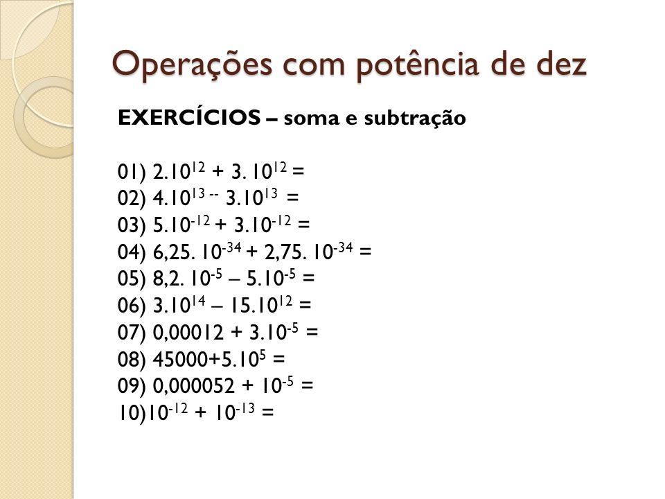 Operações com potência de dez EXERCÍCIOS – soma e subtração 01) 2.10 12 + 3. 10 12 = 02) 4.10 13 -- 3.10 13 = 03) 5.10 -12 + 3.10 -12 = 04) 6,25. 10 -