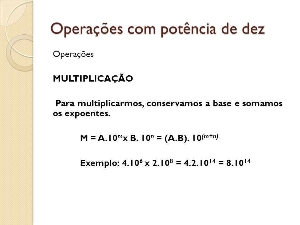 Operações com potência de dez Operações MULTIPLICAÇÃO Para multiplicarmos, conservamos a base e somamos os expoentes. M = A.10 m x B. 10 n = (A.B). 10
