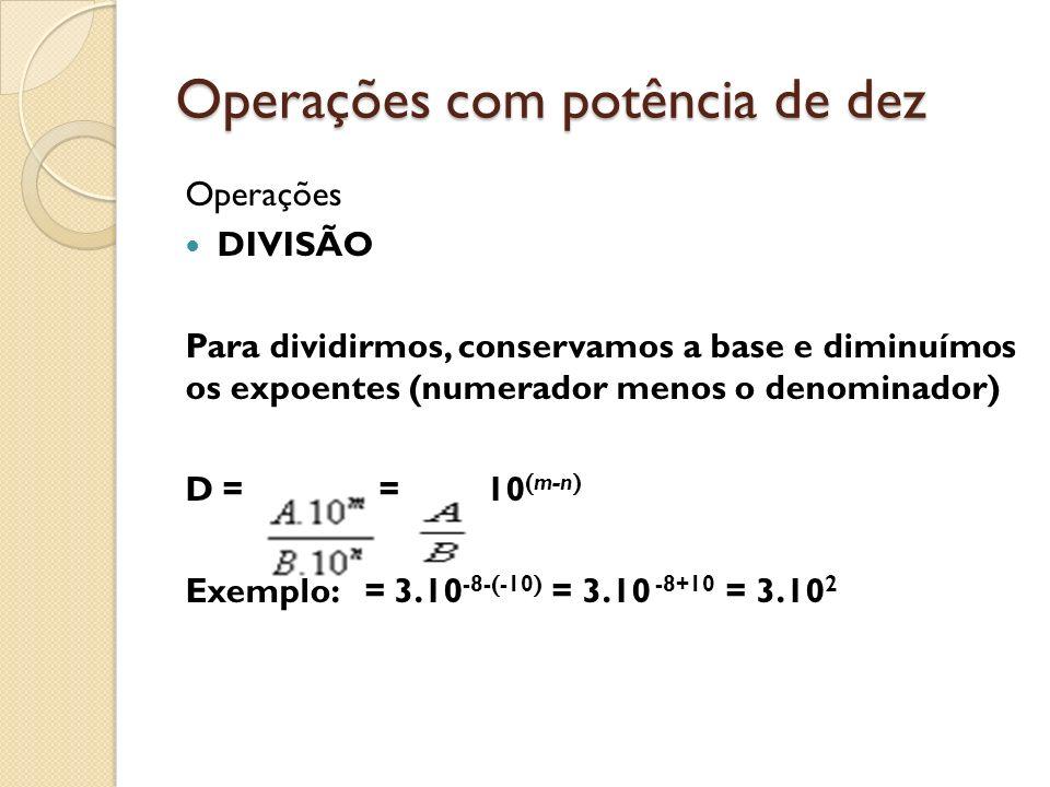 Operações com potência de dez Operações DIVISÃO Para dividirmos, conservamos a base e diminuímos os expoentes (numerador menos o denominador) D = = 10