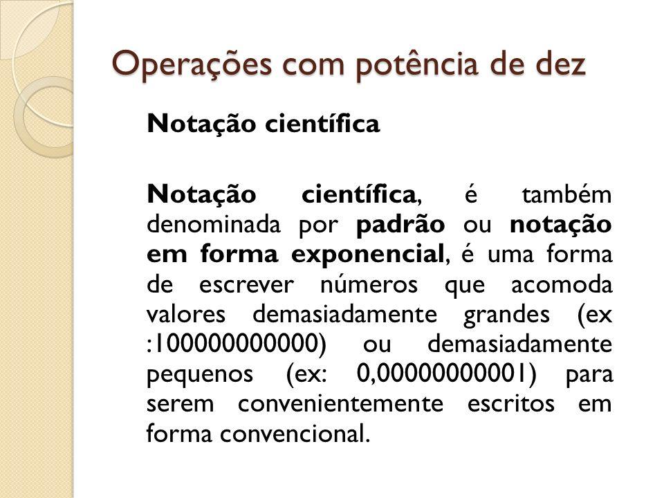 Operações com potência de dez Um número escrito em notação científica segue o seguinte modelo: O número m é denominado denominado mantissa e e a ordem de grandeza.