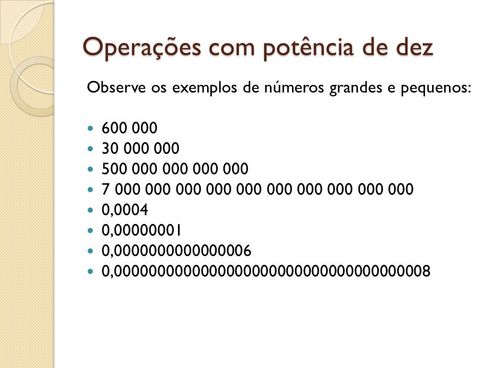 Operações com potência de dez Observe os exemplos de números grandes e pequenos: 600 000 30 000 000 500 000 000 000 000 7 000 000 000 000 000 000 000