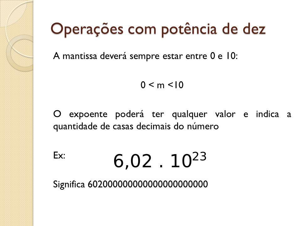 Operações com potência de dez A mantissa deverá sempre estar entre 0 e 10: 0 < m <10 O expoente poderá ter qualquer valor e indica a quantidade de cas