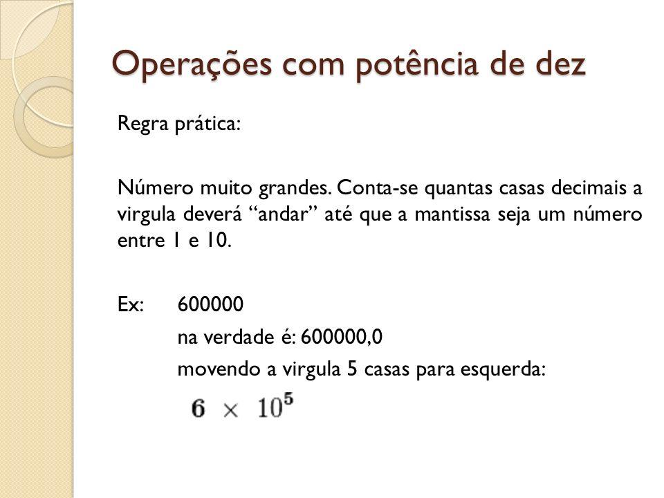 Operações com potência de dez Operações DIVISÃO Para dividirmos, conservamos a base e diminuímos os expoentes (numerador menos o denominador) D = = 10 (m-n) Exemplo: = 3.10 -8-(-10) = 3.10 -8+10 = 3.10 2
