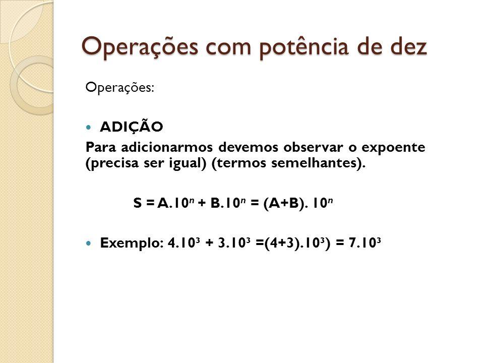 Operações com potência de dez Operações: ADIÇÃO Para adicionarmos devemos observar o expoente (precisa ser igual) (termos semelhantes). S = A.10 n + B