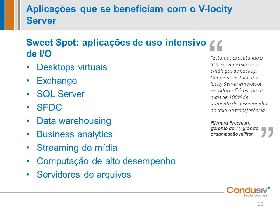 Aplicações que se beneficiam com o V-locity Server Sweet Spot: aplicações de uso intensivo de I/O Desktops virtuais Exchange SQL Server SFDC Data ware