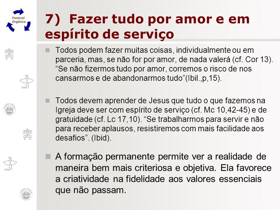 7) Fazer tudo por amor e em espírito de serviço Todos podem fazer muitas coisas, individualmente ou em parceria, mas, se não for por amor, de nada val