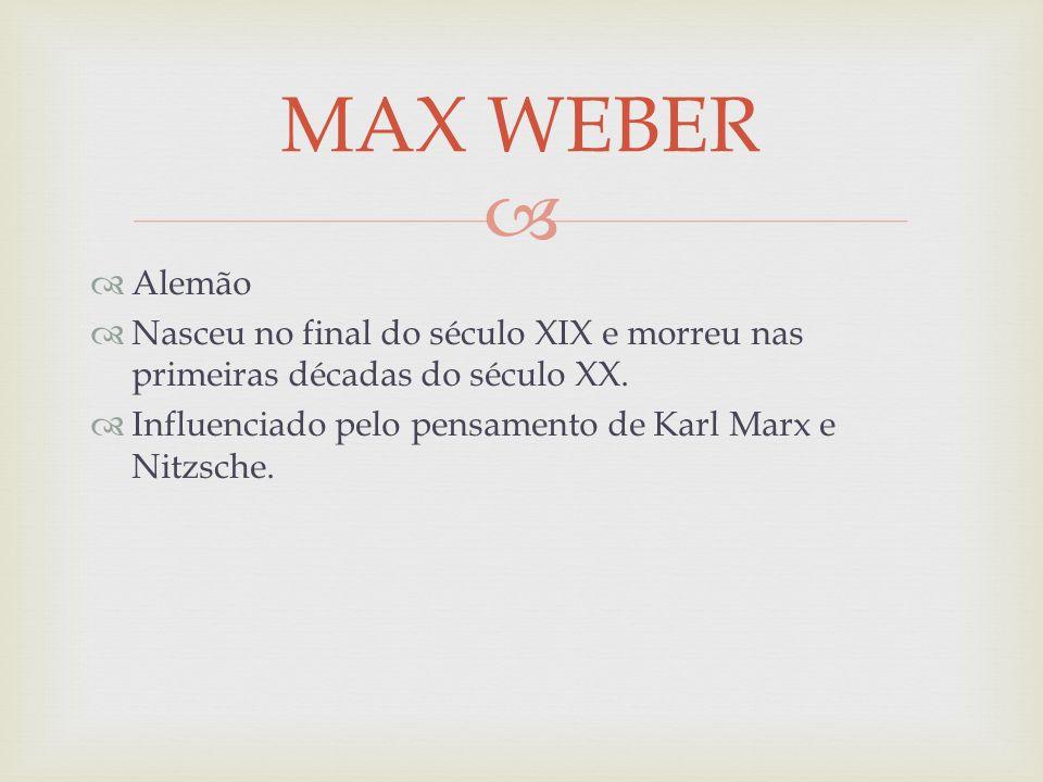 Alemão Nasceu no final do século XIX e morreu nas primeiras décadas do século XX. Influenciado pelo pensamento de Karl Marx e Nitzsche. MAX WEBER