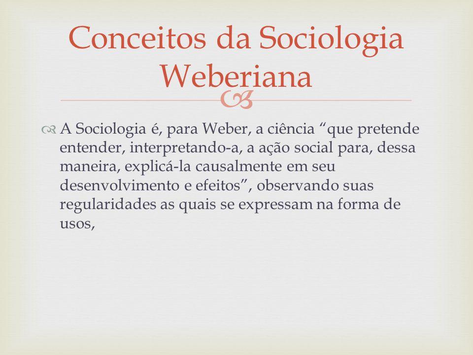 A Sociologia é, para Weber, a ciência que pretende entender, interpretando-a, a ação social para, dessa maneira, explicá-la causalmente em seu desenvo