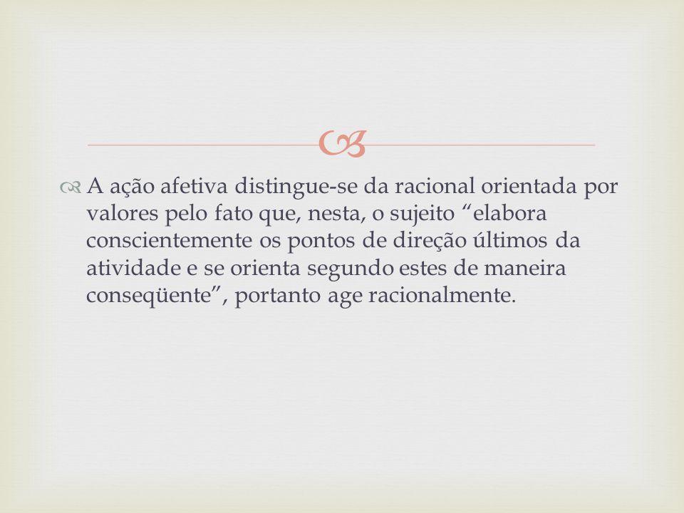 A ação afetiva distingue-se da racional orientada por valores pelo fato que, nesta, o sujeito elabora conscientemente os pontos de direção últimos da