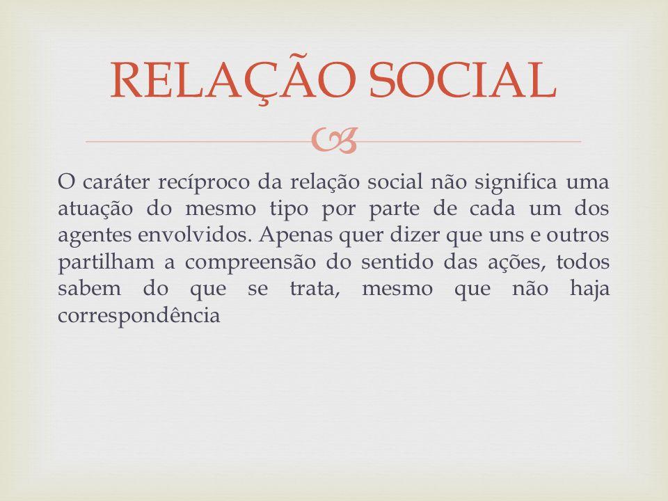 O caráter recíproco da relação social não significa uma atuação do mesmo tipo por parte de cada um dos agentes envolvidos. Apenas quer dizer que uns e