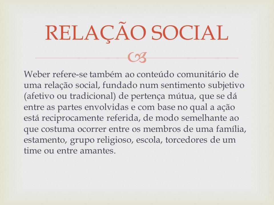 Weber refere-se também ao conteúdo comunitário de uma relação social, fundado num sentimento subjetivo (afetivo ou tradicional) de pertença mútua, que
