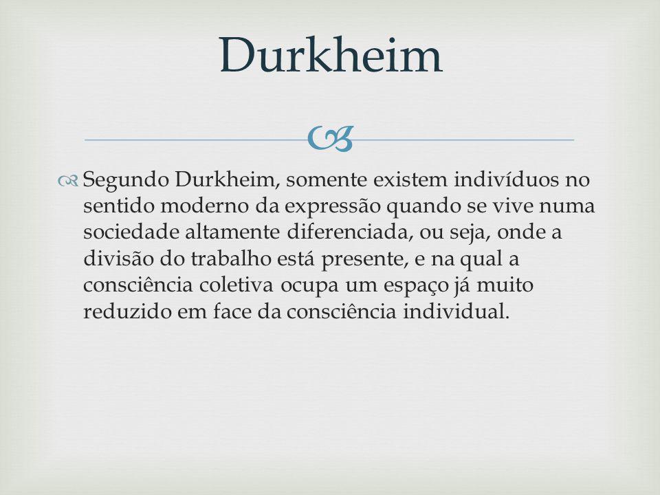 Segundo Durkheim, somente existem indivíduos no sentido moderno da expressão quando se vive numa sociedade altamente diferenciada, ou seja, onde a divisão do trabalho está presente, e na qual a consciência coletiva ocupa um espaço já muito reduzido em face da consciência individual.