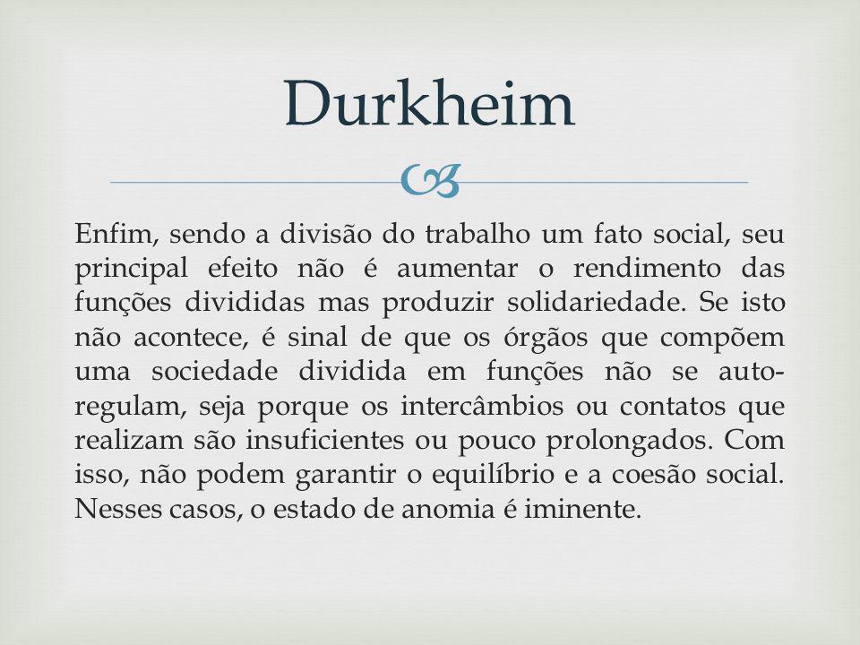 Enfim, sendo a divisão do trabalho um fato social, seu principal efeito não é aumentar o rendimento das funções divididas mas produzir solidariedade.