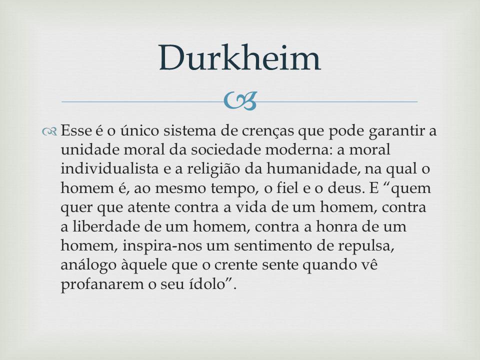 Esse é o único sistema de crenças que pode garantir a unidade moral da sociedade moderna: a moral individualista e a religião da humanidade, na qual o homem é, ao mesmo tempo, o fiel e o deus.