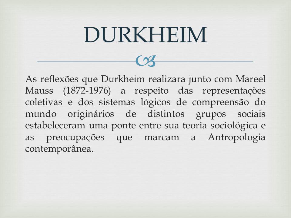 As reflexões que Durkheim realizara junto com Mareel Mauss (1872-1976) a respeito das representações coletivas e dos sistemas lógicos de compreensão do mundo originários de distintos grupos sociais estabeleceram uma ponte entre sua teoria sociológica e as preocupações que marcam a Antropologia contemporânea.