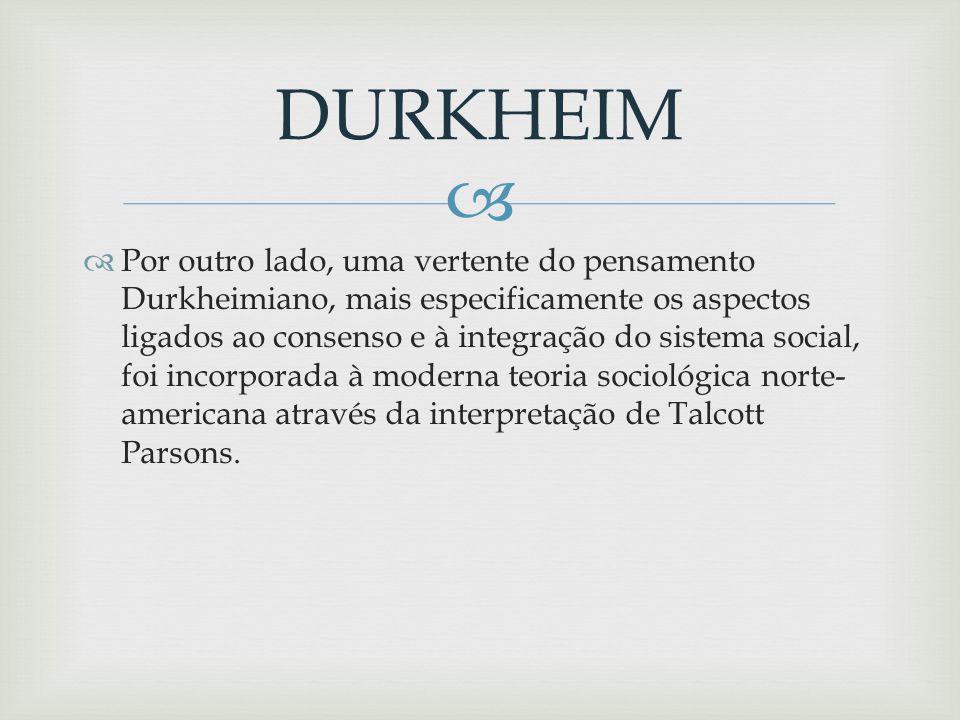 Por outro lado, uma vertente do pensamento Durkheimiano, mais especificamente os aspectos ligados ao consenso e à integração do sistema social, foi incorporada à moderna teoria sociológica norte- americana através da interpretação de Talcott Parsons.