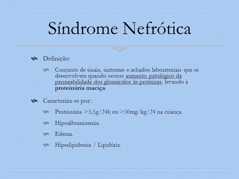 Síndrome Nefrótica Definição: Conjunto de sinais, sintomas e achados laboratoriais que se desenvolvem quando ocorre aumento patológico da permeabilidade dos glomérulos às proteínas, levando à proteinúria maciça.