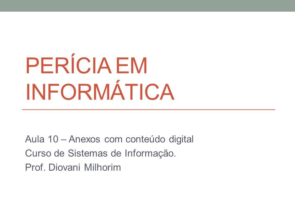 PERÍCIA EM INFORMÁTICA Aula 10 – Anexos com conteúdo digital Curso de Sistemas de Informação. Prof. Diovani Milhorim
