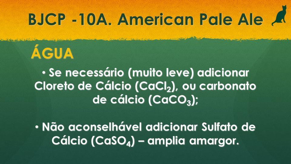BJCP -10A. American Pale Ale ÁGUA Se necessário (muito leve) adicionar Cloreto de Cálcio (CaCl 2 ), ou carbonato de cálcio (CaCO 3 ); Se necessário (m