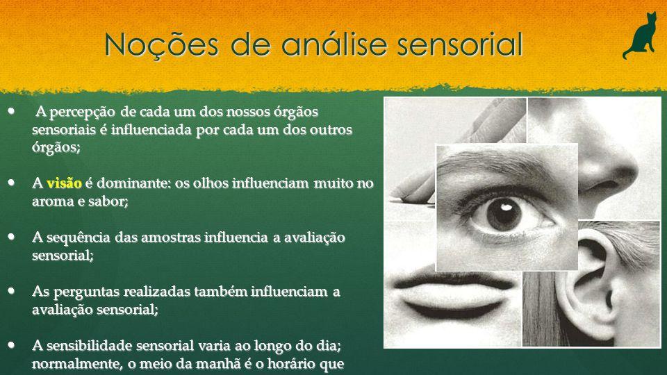 Noções de análise sensorial A percepção de cada um dos nossos órgãos sensoriais é influenciada por cada um dos outros órgãos; A percepção de cada um d