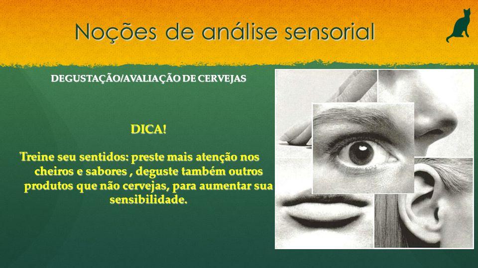 Noções de análise sensorial DEGUSTAÇÃO/AVALIAÇÃO DE CERVEJAS DICA! Treine seu sentidos: preste mais atenção nos cheiros e sabores, deguste também outr