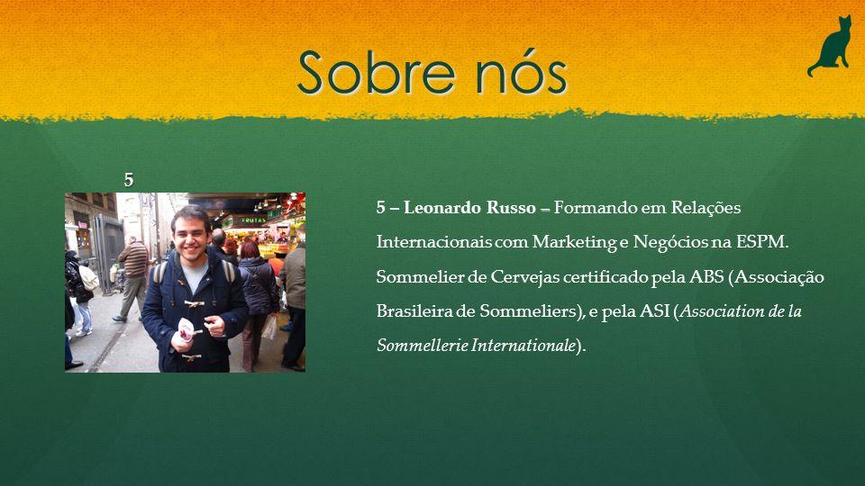 – 5 – Leonardo Russo – Formando em Relações Internacionais com Marketing e Negócios na ESPM. Sommelier de Cervejas certificado pela ABS (Associação Br