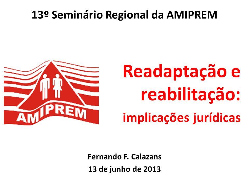 Readaptação e reabilitação: implicações jurídicas Fernando F. Calazans 13 de junho de 2013 13º Seminário Regional da AMIPREM