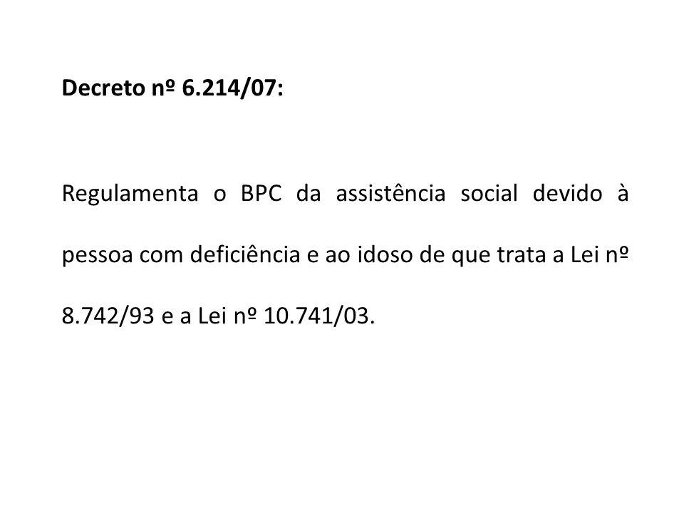 Decreto nº 6.214/07: Regulamenta o BPC da assistência social devido à pessoa com deficiência e ao idoso de que trata a Lei nº 8.742/93 e a Lei nº 10.741/03.