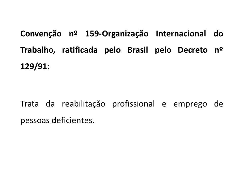 Convenção nº 159-Organização Internacional do Trabalho, ratificada pelo Brasil pelo Decreto nº 129/91: Trata da reabilitação profissional e emprego de pessoas deficientes.