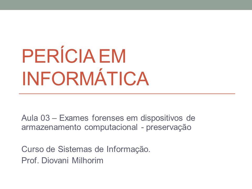 PERÍCIA EM INFORMÁTICA Aula 03 – Exames forenses em dispositivos de armazenamento computacional - preservação Curso de Sistemas de Informação. Prof. D