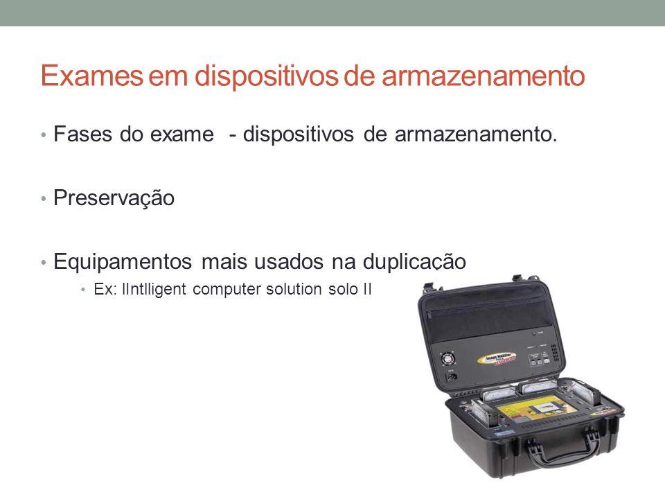 Exames em dispositivos de armazenamento Fases do exame - dispositivos de armazenamento. Preservação Equipamentos mais usados na duplicação Ex: lIntlli