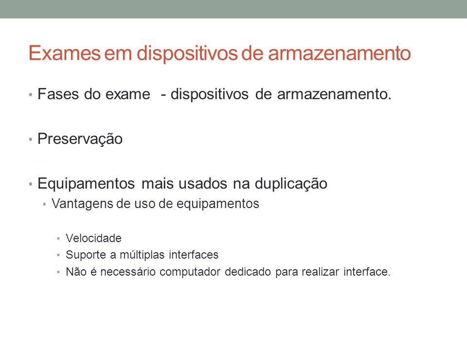 Exames em dispositivos de armazenamento Fases do exame - dispositivos de armazenamento. Preservação Equipamentos mais usados na duplicação Vantagens d