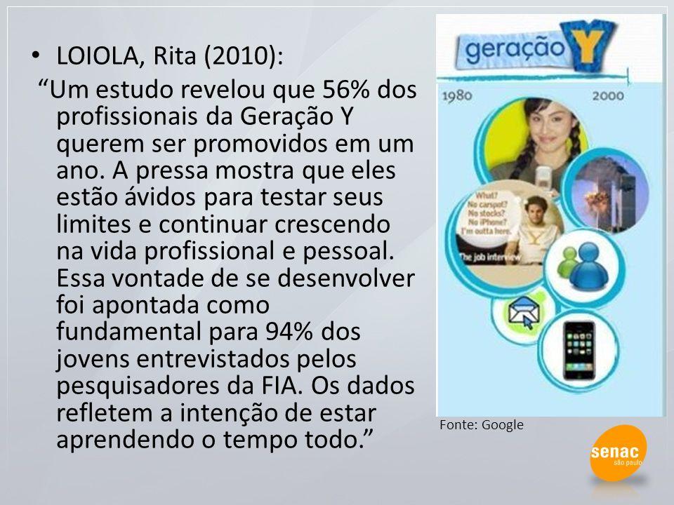 LOIOLA, Rita (2010): Um estudo revelou que 56% dos profissionais da Geração Y querem ser promovidos em um ano. A pressa mostra que eles estão ávidos p