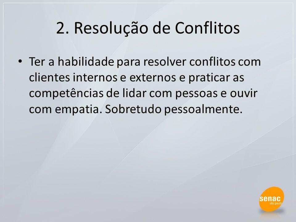 2. Resolução de Conflitos Ter a habilidade para resolver conflitos com clientes internos e externos e praticar as competências de lidar com pessoas e